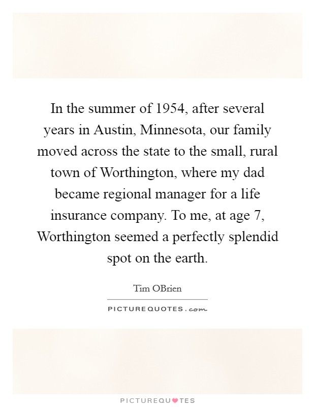 In the summer of 1954, after several years in Austin, Minnesota, our family moved across the state to the small, rural town of Worthington, where my dad became regional manager for a life insurance company. To me, at age 7, Worthington seemed a perfectly splendid spot on the earth Picture Quote #1