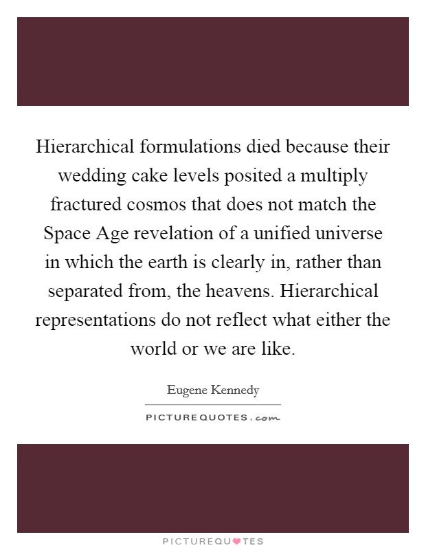 Hierarchical formulations died because their wedding cake levels posited a multiply fractured cosmos that does not match the Space Age revelation of a unified universe in which the earth is clearly in, rather than separated from, the heavens. Hierarchical representations do not reflect what either the world or we are like Picture Quote #1