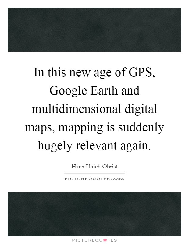 In this new age of GPS, Google Earth and multidimensional digital maps, mapping is suddenly hugely relevant again Picture Quote #1