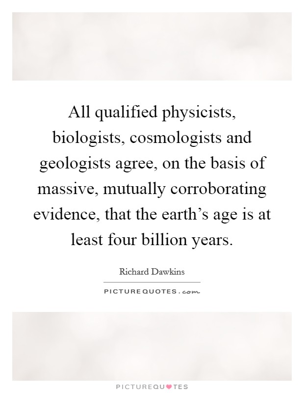All qualified physicists, biologists, cosmologists and geologists agree, on the basis of massive, mutually corroborating evidence, that the earth's age is at least four billion years Picture Quote #1