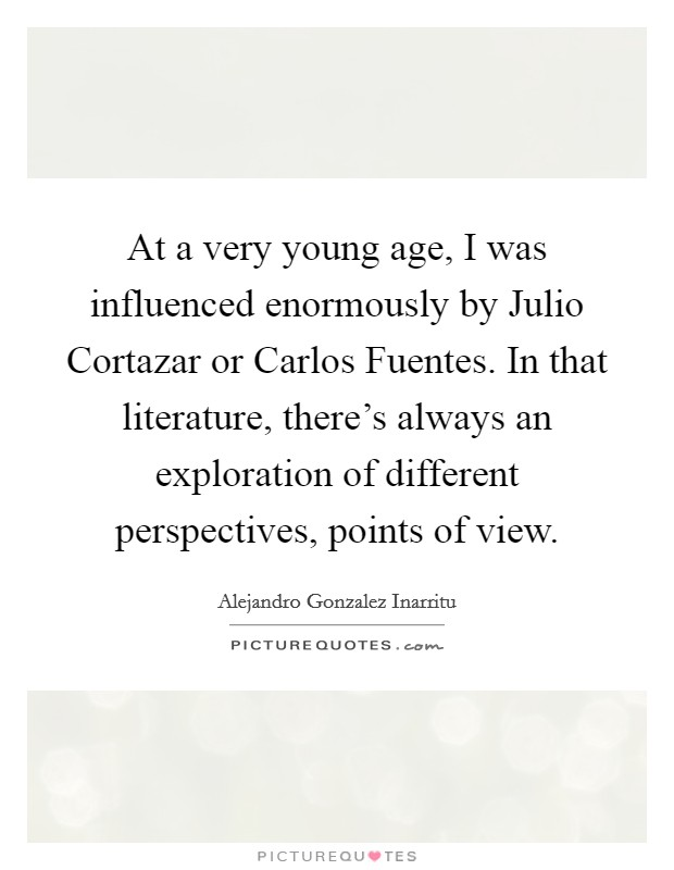 At a very young age, I was influenced enormously by Julio Cortazar or Carlos Fuentes. In that literature, there's always an exploration of different perspectives, points of view Picture Quote #1