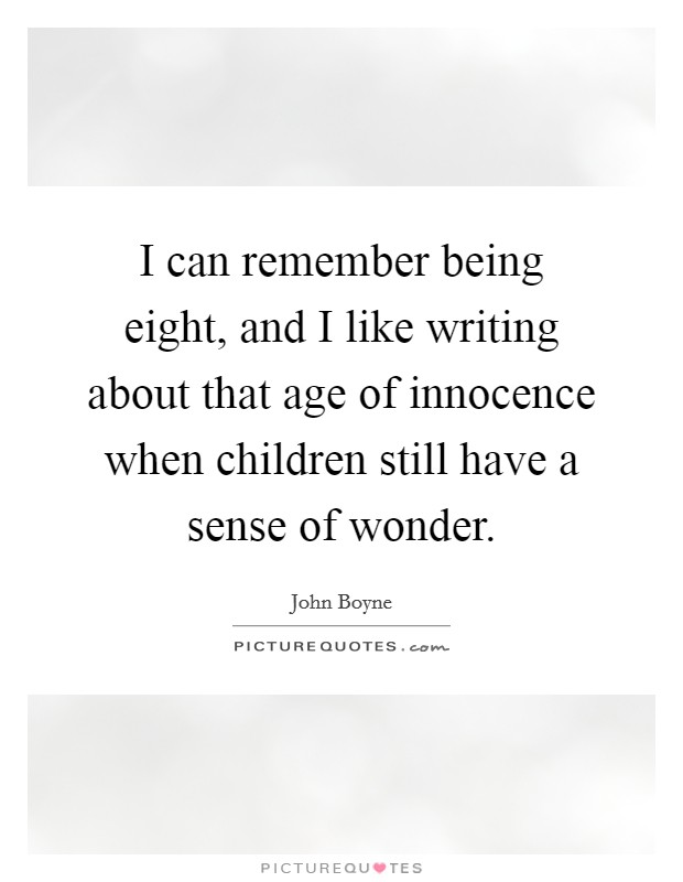 I can remember being eight, and I like writing about that age of innocence when children still have a sense of wonder Picture Quote #1