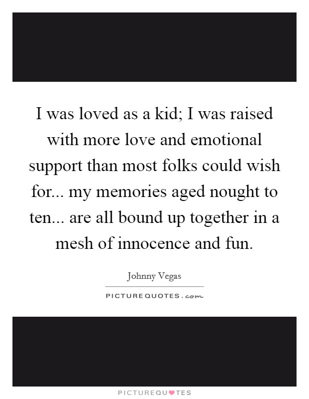 I was loved as a kid; I was raised with more love and emotional support than most folks could wish for... my memories aged nought to ten... are all bound up together in a mesh of innocence and fun Picture Quote #1