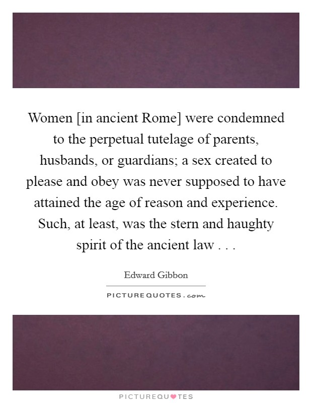 Women [in ancient Rome] were condemned to the perpetual tutelage of parents, husbands, or guardians; a sex created to please and obey was never supposed to have attained the age of reason and experience. Such, at least, was the stern and haughty spirit of the ancient law . .  Picture Quote #1