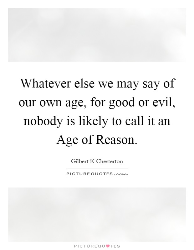 Whatever else we may say of our own age, for good or evil, nobody is likely to call it an Age of Reason Picture Quote #1