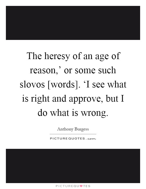 The heresy of an age of reason,' or some such slovos [words]. 'I see what is right and approve, but I do what is wrong Picture Quote #1