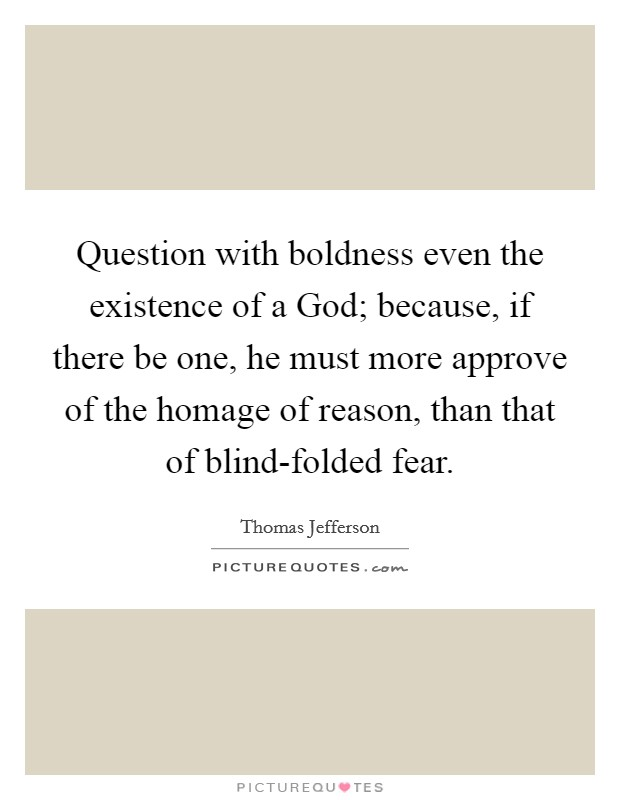 Question with boldness even the existence of a God; because, if there be one, he must more approve of the homage of reason, than that of blind-folded fear Picture Quote #1