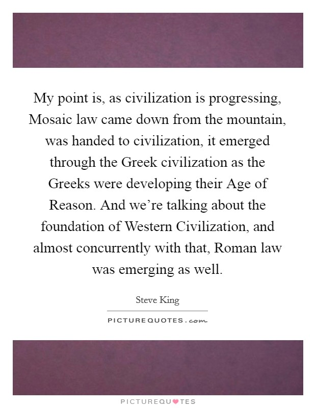 My point is, as civilization is progressing, Mosaic law came down from the mountain, was handed to civilization, it emerged through the Greek civilization as the Greeks were developing their Age of Reason. And we're talking about the foundation of Western Civilization, and almost concurrently with that, Roman law was emerging as well Picture Quote #1