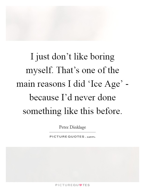 I just don't like boring myself. That's one of the main reasons I did 'Ice Age' - because I'd never done something like this before Picture Quote #1