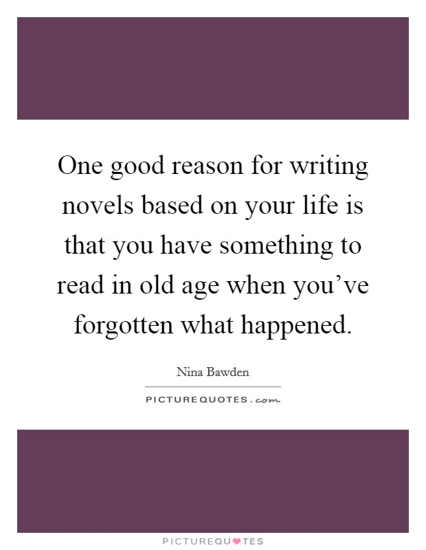 One good reason for writing novels based on your life is that you have something to read in old age when you've forgotten what happened Picture Quote #1