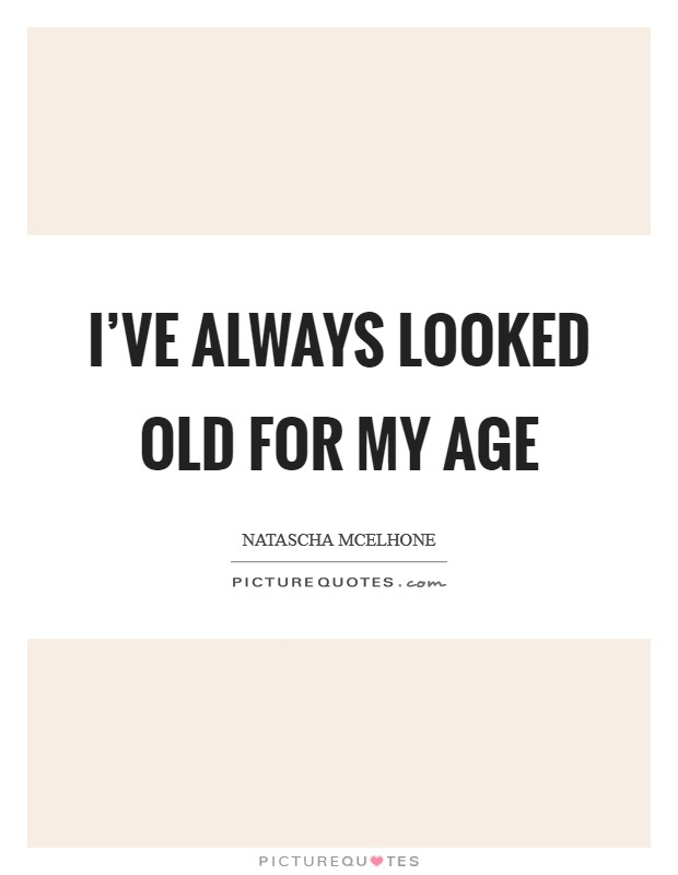 I've always looked old for my age Picture Quote #1