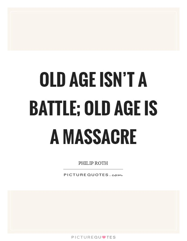 Old age isn't a battle; old age is a massacre Picture Quote #1