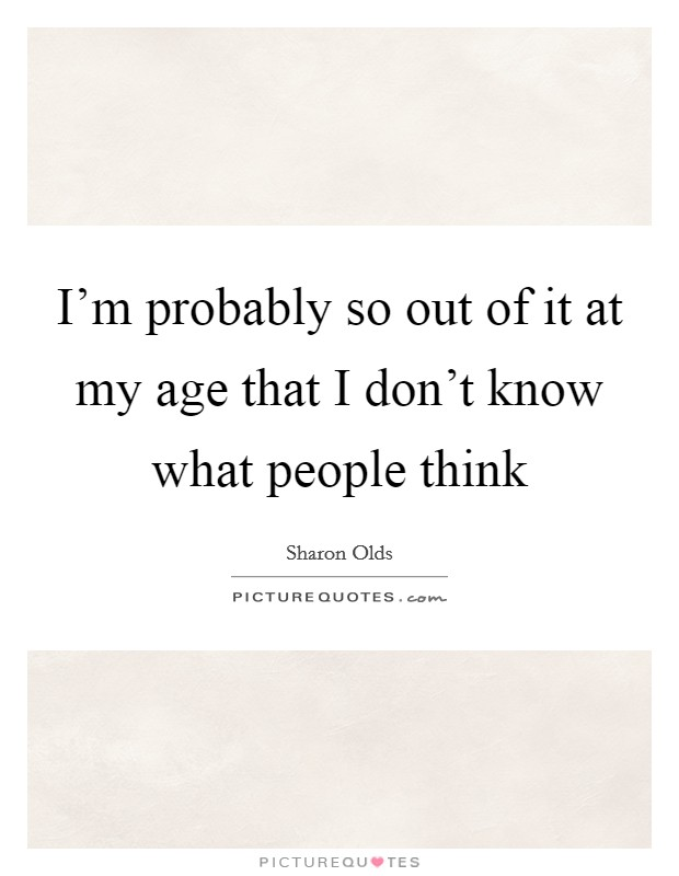 I'm probably so out of it at my age that I don't know what people think Picture Quote #1