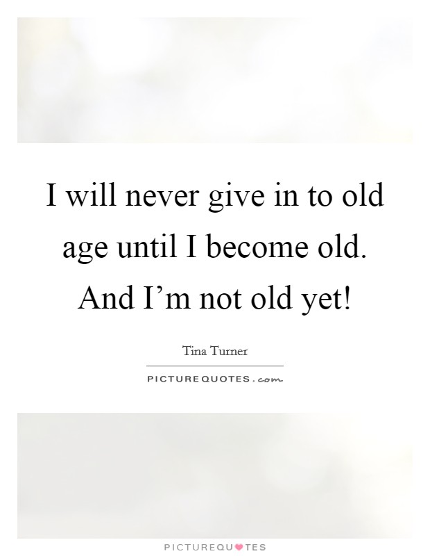 I will never give in to old age until I become old. And I'm not old yet! Picture Quote #1