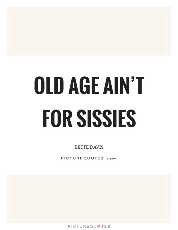 Old age ain't for sissies Picture Quote #1
