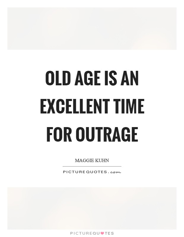 Old age is an excellent time for outrage Picture Quote #1