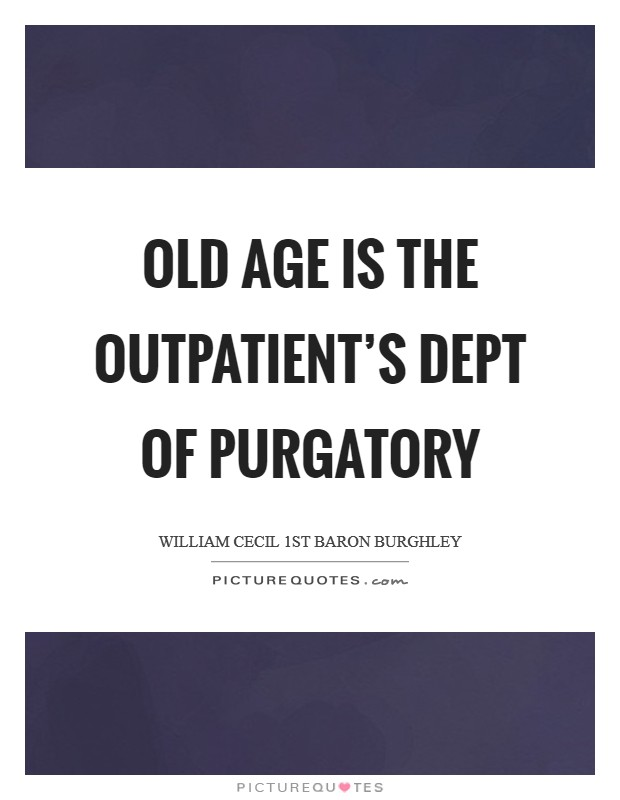 Old age is the Outpatient's Dept of purgatory Picture Quote #1