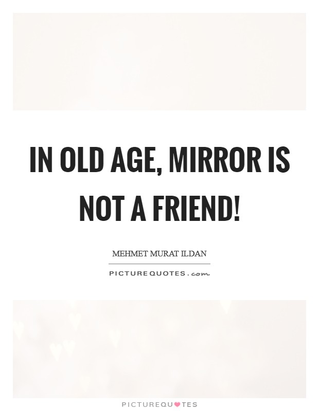 In old age, mirror is not a friend! Picture Quote #1