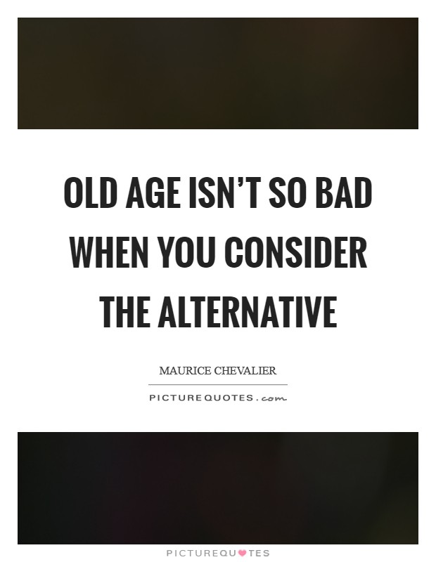 Old age isn't so bad when you consider the alternative Picture Quote #1