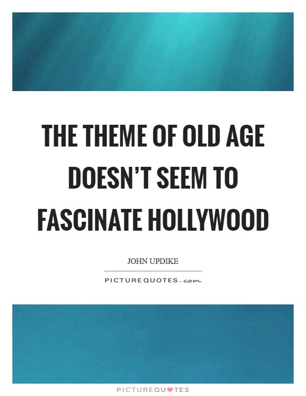 The theme of old age doesn't seem to fascinate Hollywood Picture Quote #1