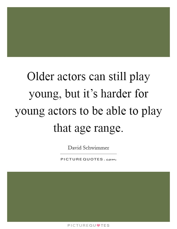 Older actors can still play young, but it's harder for young actors to be able to play that age range Picture Quote #1