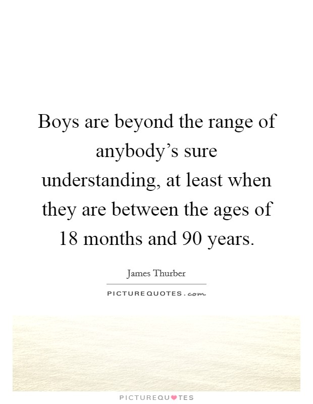 Boys are beyond the range of anybody's sure understanding, at least when they are between the ages of 18 months and 90 years Picture Quote #1