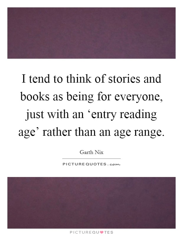 I tend to think of stories and books as being for everyone, just with an 'entry reading age' rather than an age range Picture Quote #1