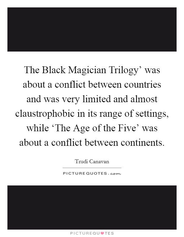 The Black Magician Trilogy' was about a conflict between countries and was very limited and almost claustrophobic in its range of settings, while 'The Age of the Five' was about a conflict between continents Picture Quote #1