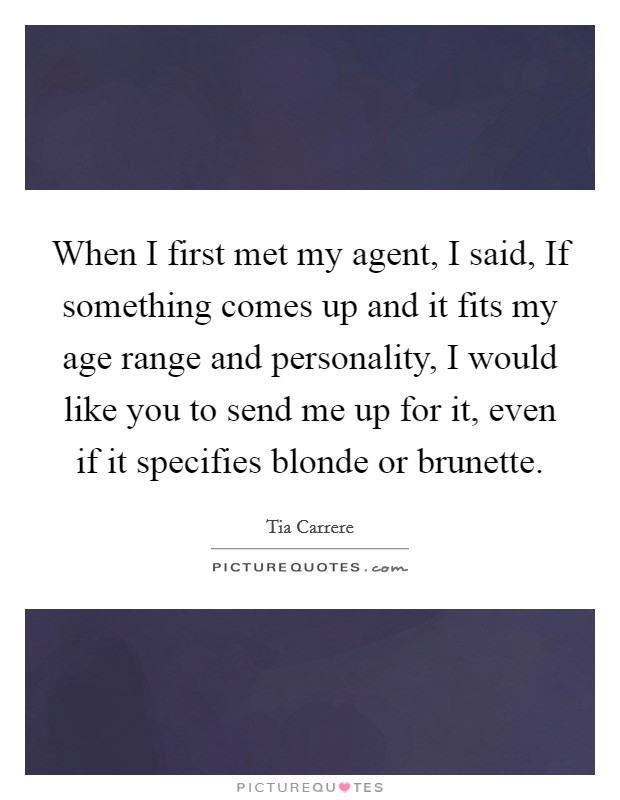 When I first met my agent, I said, If something comes up and it fits my age range and personality, I would like you to send me up for it, even if it specifies blonde or brunette Picture Quote #1