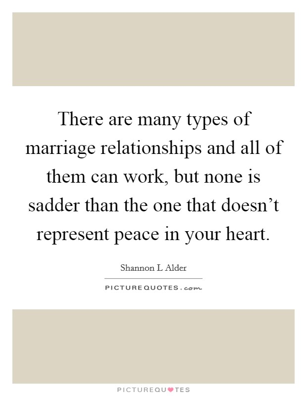 There are many types of marriage relationships and all of them can work, but none is sadder than the one that doesn't represent peace in your heart Picture Quote #1