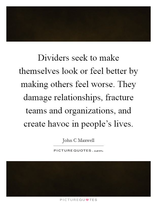 Dividers seek to make themselves look or feel better by making others feel worse. They damage relationships, fracture teams and organizations, and create havoc in people's lives Picture Quote #1