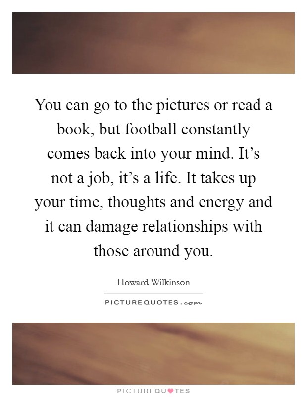 You can go to the pictures or read a book, but football constantly comes back into your mind. It's not a job, it's a life. It takes up your time, thoughts and energy and it can damage relationships with those around you Picture Quote #1