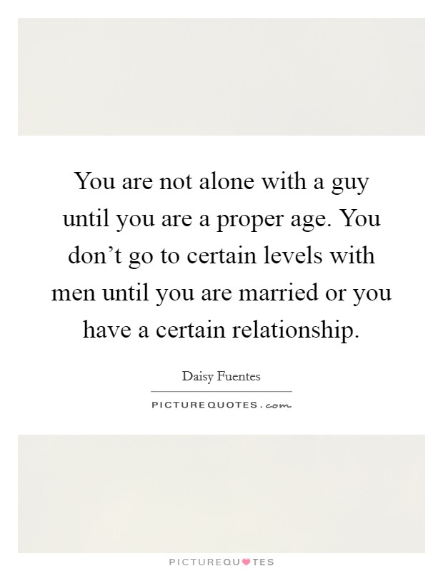 You are not alone with a guy until you are a proper age. You don't go to certain levels with men until you are married or you have a certain relationship Picture Quote #1