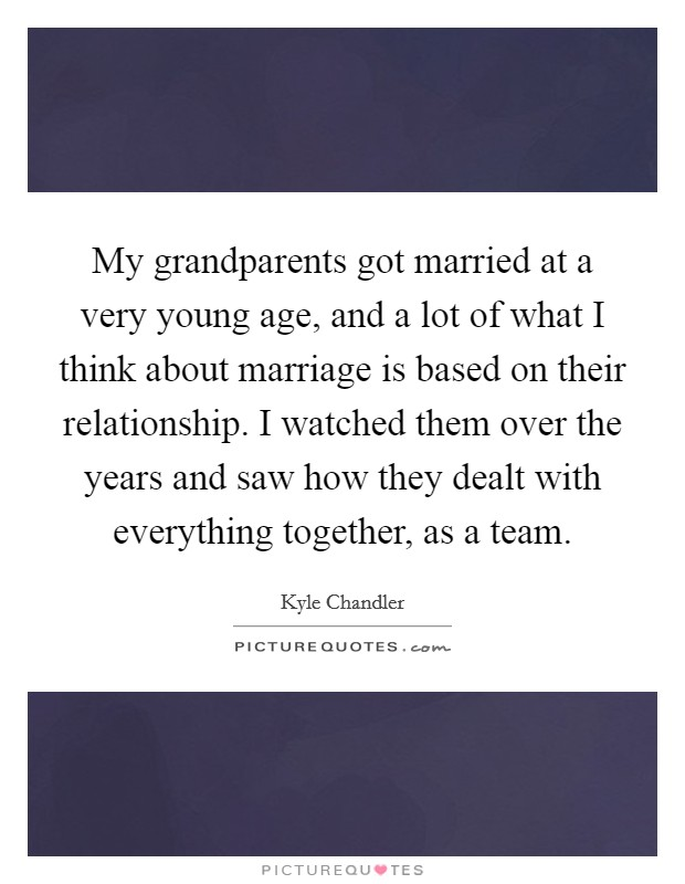 My grandparents got married at a very young age, and a lot of what I think about marriage is based on their relationship. I watched them over the years and saw how they dealt with everything together, as a team Picture Quote #1