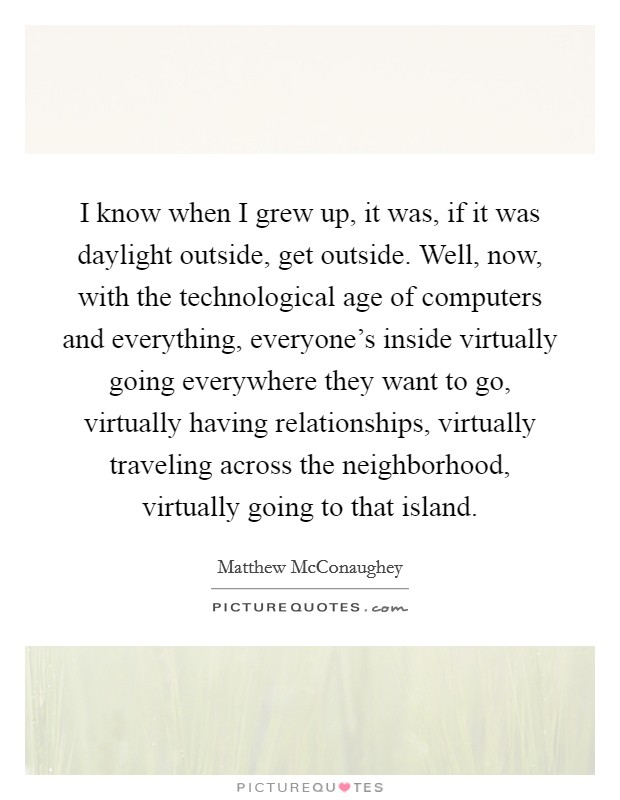 I know when I grew up, it was, if it was daylight outside, get outside. Well, now, with the technological age of computers and everything, everyone's inside virtually going everywhere they want to go, virtually having relationships, virtually traveling across the neighborhood, virtually going to that island Picture Quote #1
