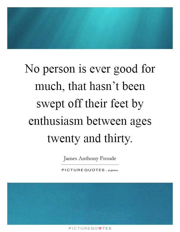 No person is ever good for much, that hasn't been swept off their feet by enthusiasm between ages twenty and thirty Picture Quote #1