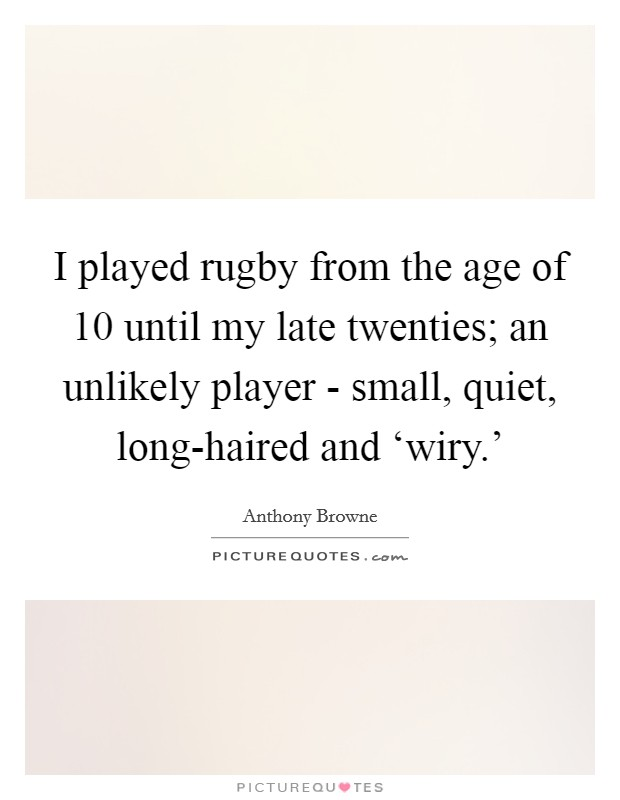 I played rugby from the age of 10 until my late twenties; an unlikely player - small, quiet, long-haired and 'wiry.' Picture Quote #1