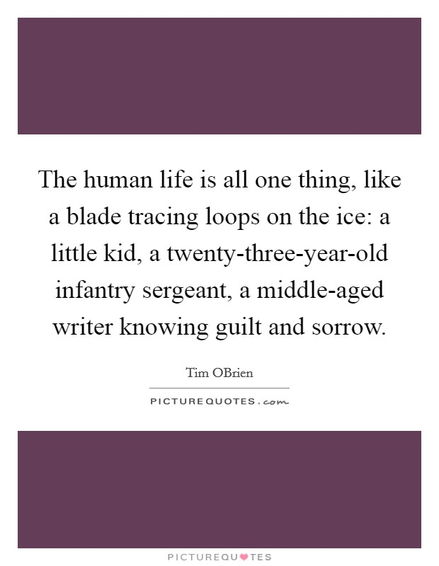 The human life is all one thing, like a blade tracing loops on the ice: a little kid, a twenty-three-year-old infantry sergeant, a middle-aged writer knowing guilt and sorrow Picture Quote #1