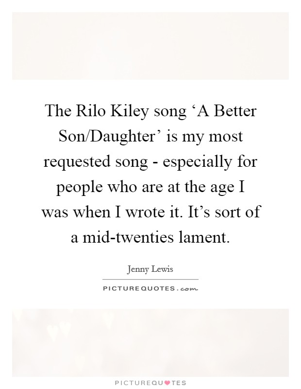 The Rilo Kiley song 'A Better Son/Daughter' is my most requested song - especially for people who are at the age I was when I wrote it. It's sort of a mid-twenties lament Picture Quote #1