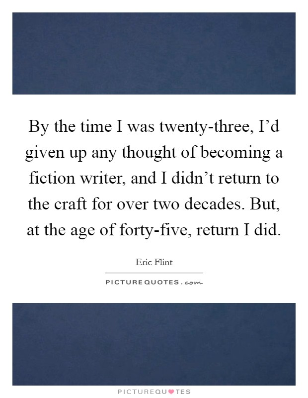 By the time I was twenty-three, I'd given up any thought of becoming a fiction writer, and I didn't return to the craft for over two decades. But, at the age of forty-five, return I did Picture Quote #1