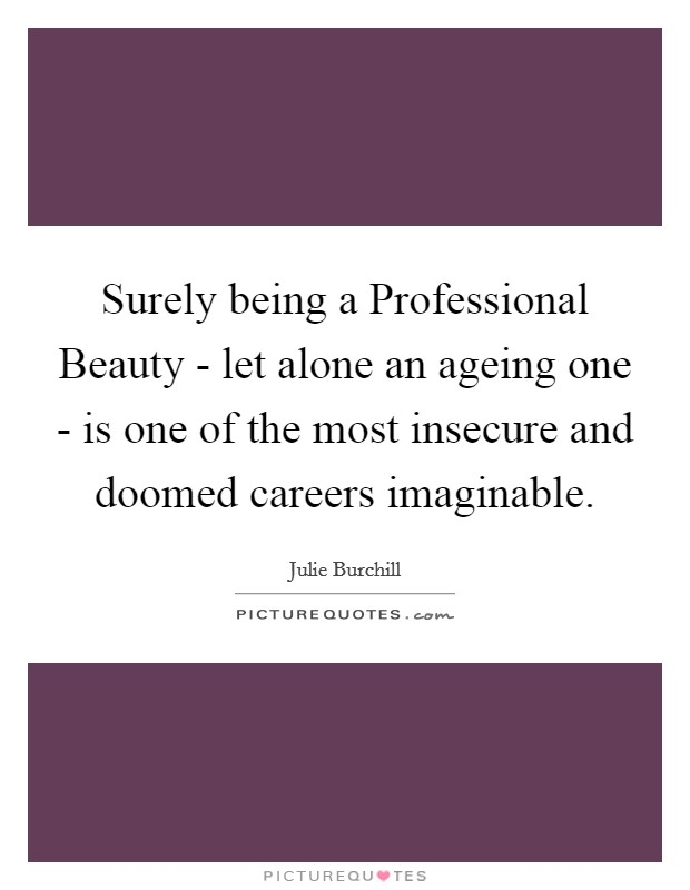 Surely being a Professional Beauty - let alone an ageing one - is one of the most insecure and doomed careers imaginable Picture Quote #1
