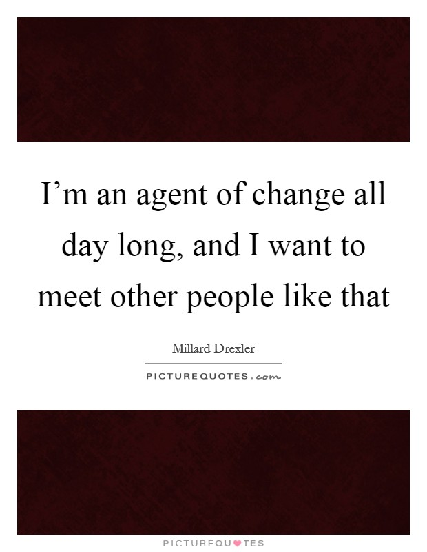 I'm an agent of change all day long, and I want to meet other people like that Picture Quote #1
