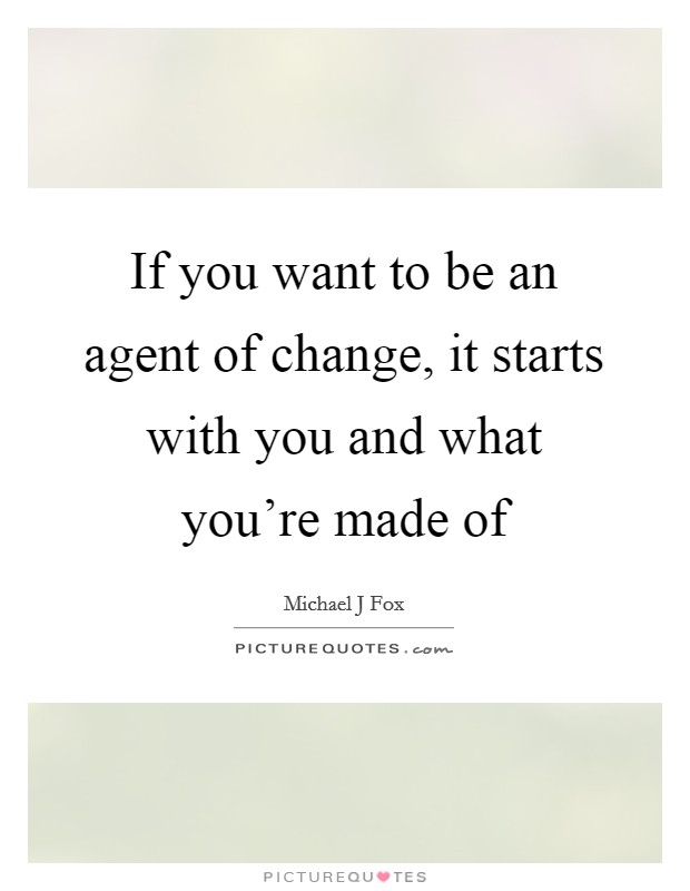If you want to be an agent of change, it starts with you and what you're made of Picture Quote #1