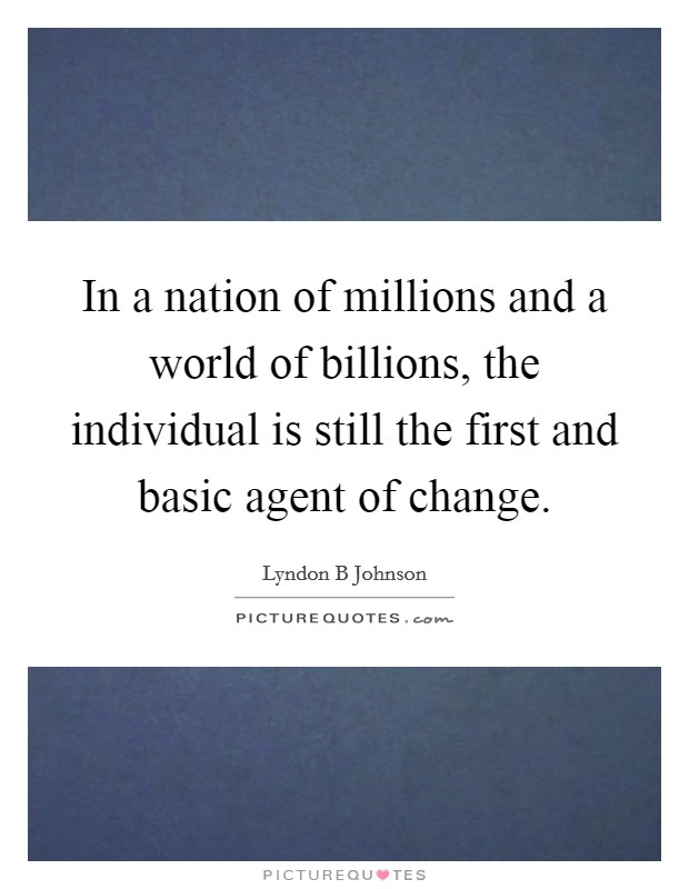 In a nation of millions and a world of billions, the individual is still the first and basic agent of change Picture Quote #1