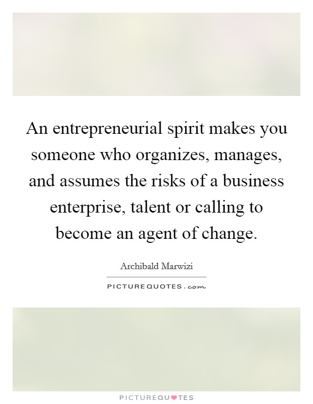 An entrepreneurial spirit makes you someone who organizes, manages, and assumes the risks of a business enterprise, talent or calling to become an agent of change Picture Quote #1