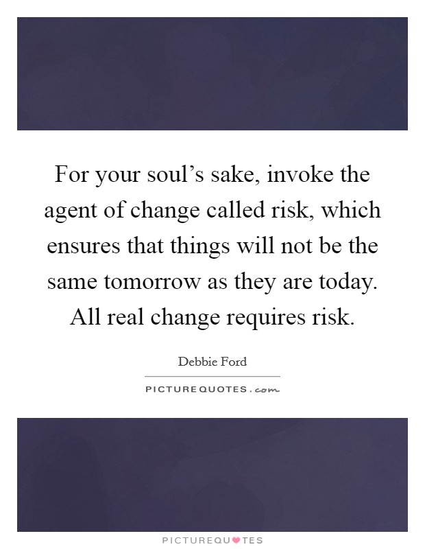 For your soul's sake, invoke the agent of change called risk, which ensures that things will not be the same tomorrow as they are today. All real change requires risk Picture Quote #1