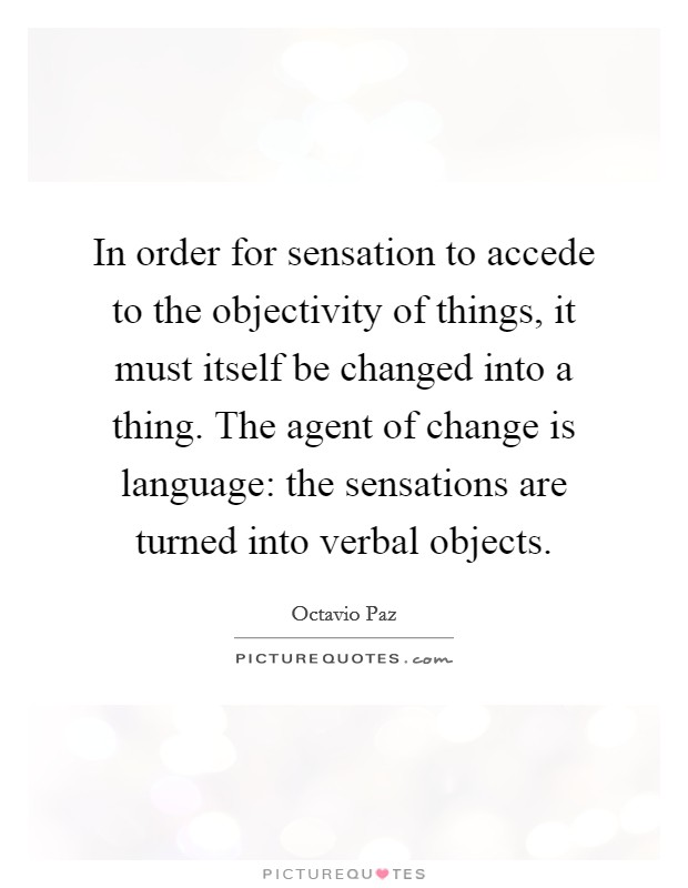 In order for sensation to accede to the objectivity of things, it must itself be changed into a thing. The agent of change is language: the sensations are turned into verbal objects Picture Quote #1