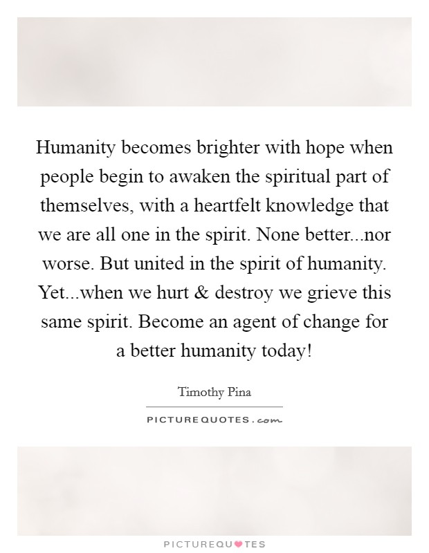 Humanity becomes brighter with hope when people begin to awaken the spiritual part of themselves, with a heartfelt knowledge that we are all one in the spirit. None better...nor worse. But united in the spirit of humanity. Yet...when we hurt and destroy we grieve this same spirit. Become an agent of change for a better humanity today! Picture Quote #1