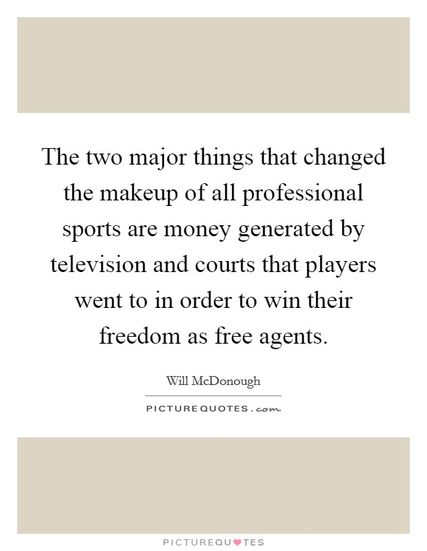 The two major things that changed the makeup of all professional sports are money generated by television and courts that players went to in order to win their freedom as free agents Picture Quote #1