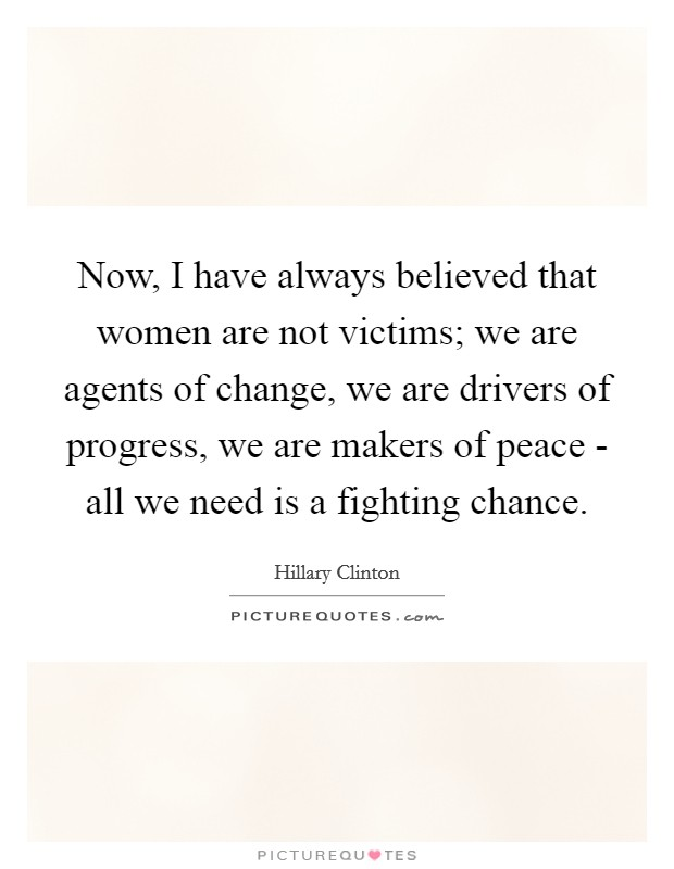 Now, I have always believed that women are not victims; we are agents of change, we are drivers of progress, we are makers of peace - all we need is a fighting chance Picture Quote #1